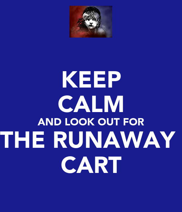 KEEP CALM AND LOOK OUT FOR THE RUNAWAY  CART