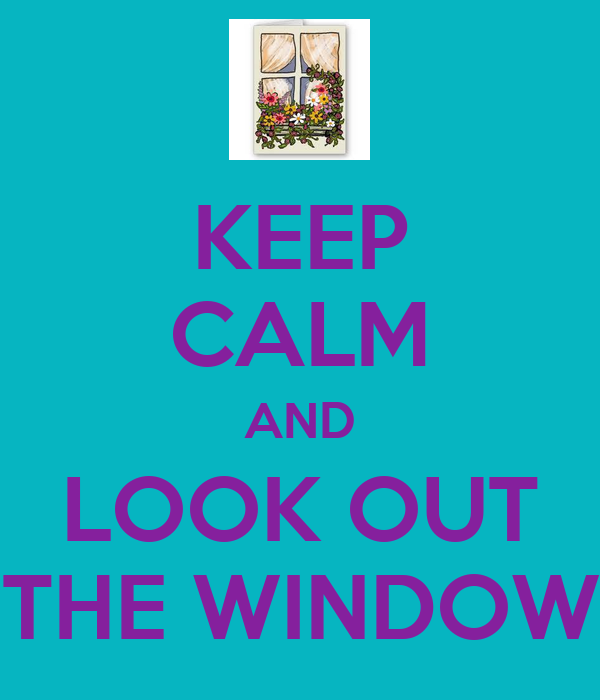KEEP CALM AND LOOK OUT THE WINDOW