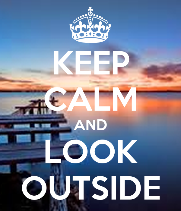 KEEP CALM AND LOOK OUTSIDE