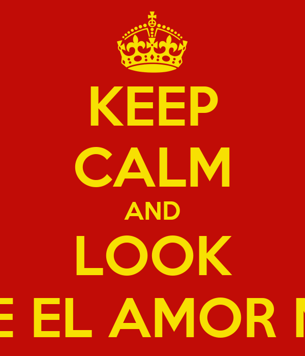 KEEP CALM AND LOOK PORQUE EL AMOR MANDA