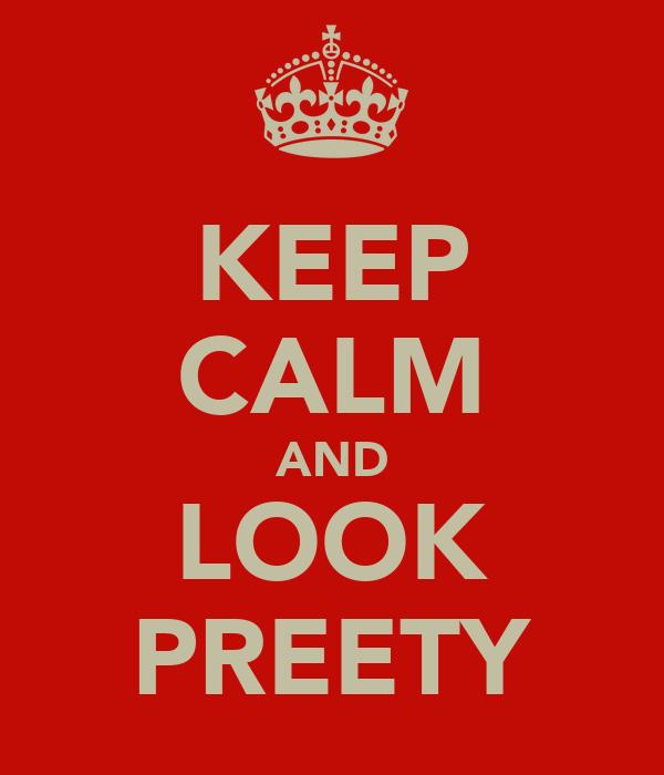 KEEP CALM AND LOOK PREETY