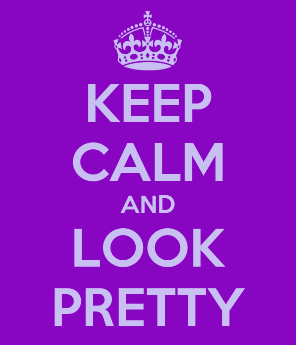 KEEP CALM AND LOOK PRETTY