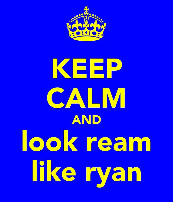 KEEP CALM AND look ream like ryan
