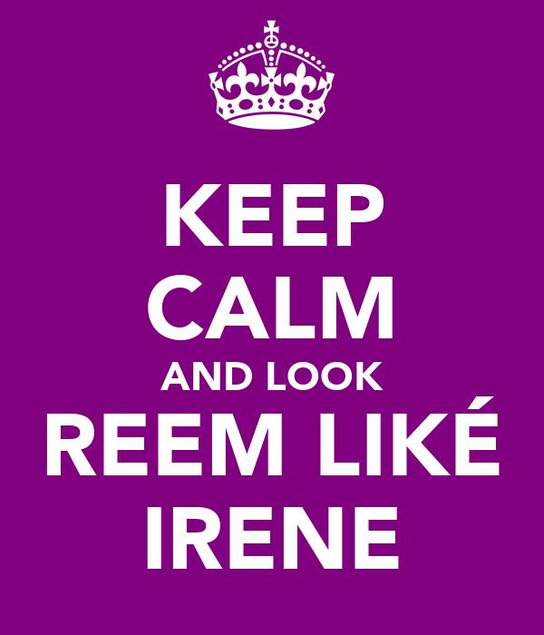 KEEP CALM AND LOOK REEM LIKÉ IRENE