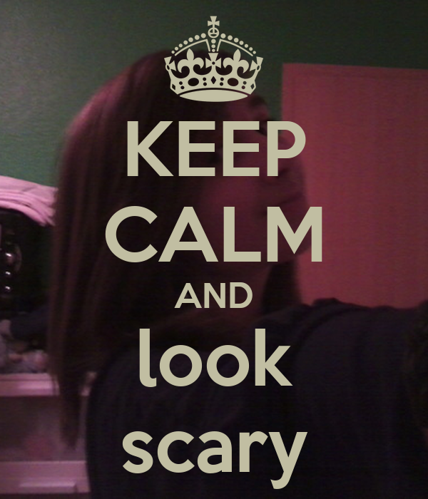 KEEP CALM AND look scary