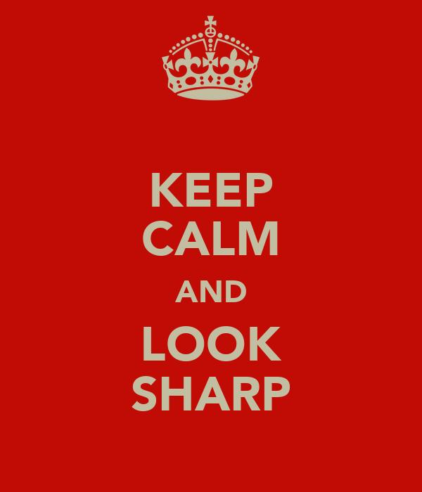 KEEP CALM AND LOOK SHARP