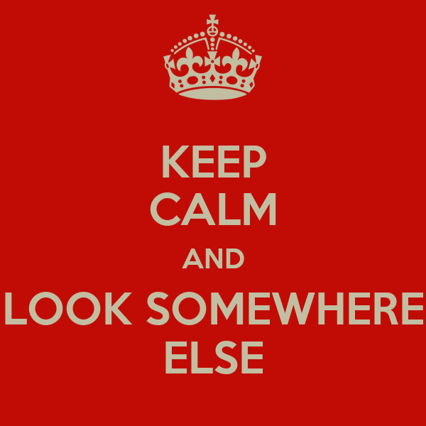 KEEP CALM AND LOOK SOMEWHERE ELSE
