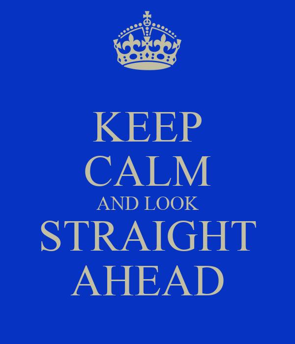 KEEP CALM AND LOOK STRAIGHT AHEAD