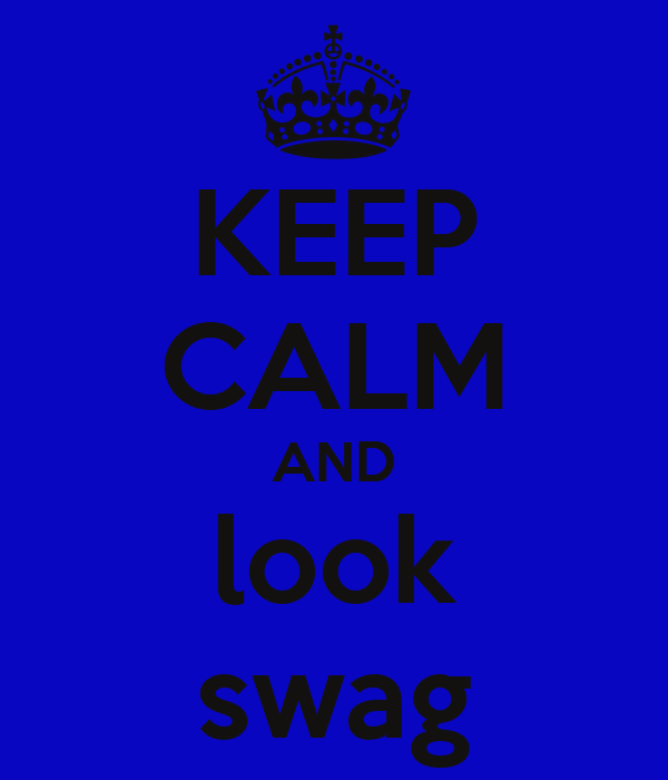 KEEP CALM AND look swag