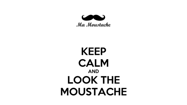 KEEP CALM AND LOOK THE MOUSTACHE
