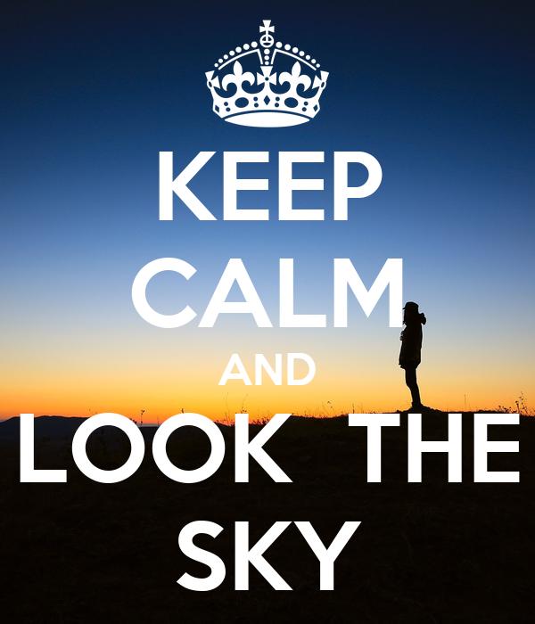 KEEP CALM AND LOOK  THE SKY