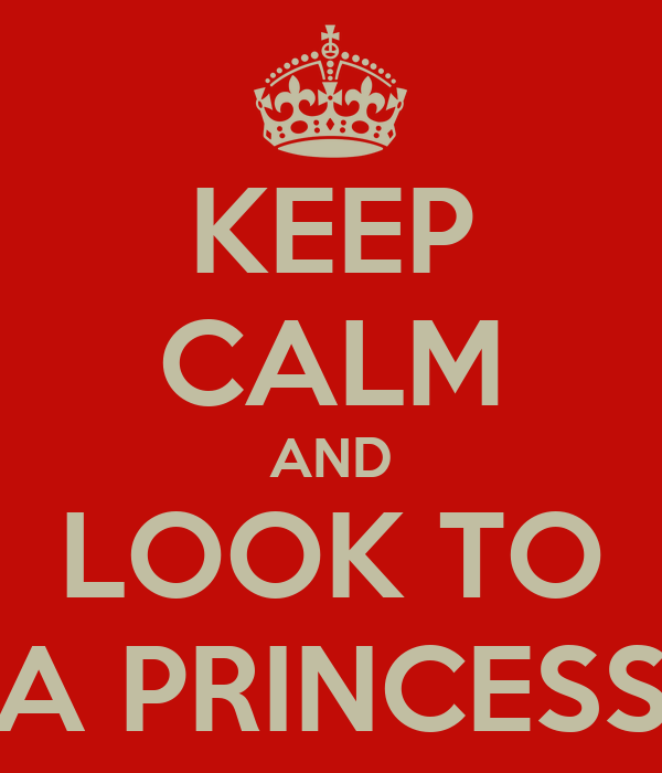 KEEP CALM AND LOOK TO A PRINCESS