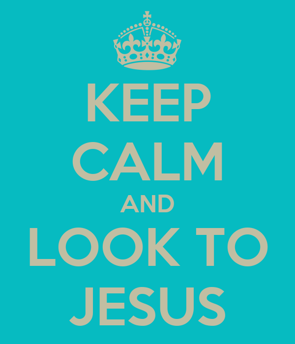 KEEP CALM AND LOOK TO JESUS