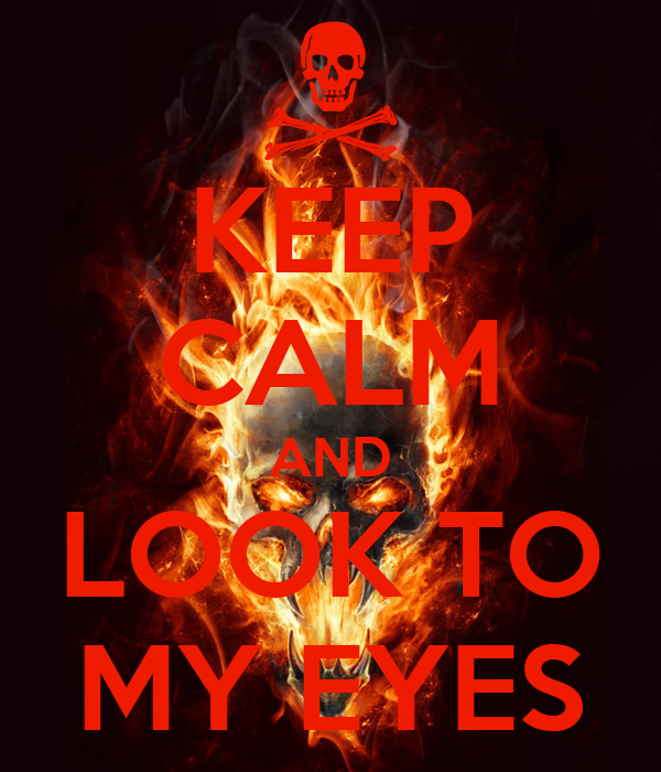 KEEP CALM AND LOOK TO MY EYES