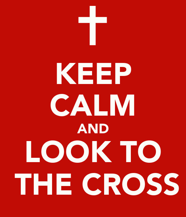 KEEP CALM AND LOOK TO  THE CROSS