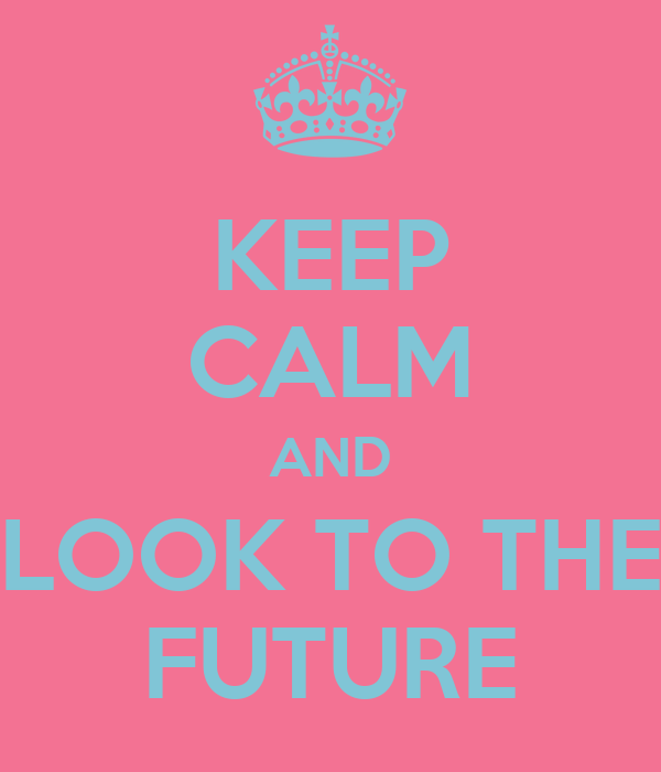 KEEP CALM AND LOOK TO THE FUTURE