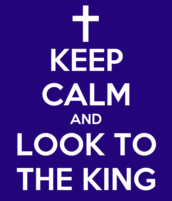 KEEP CALM AND LOOK TO THE KING