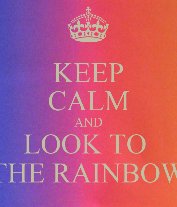 KEEP CALM AND LOOK TO  THE RAINBOW