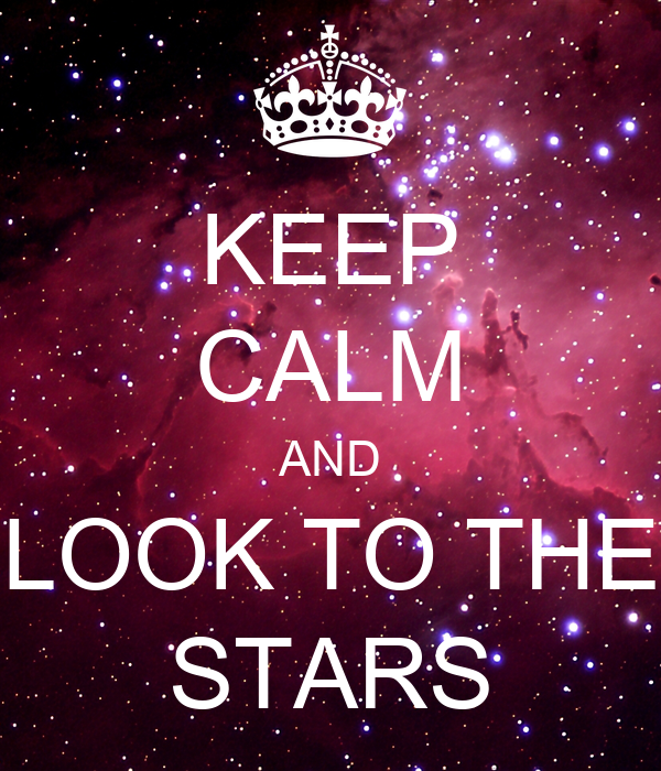 KEEP CALM AND LOOK TO THE STARS