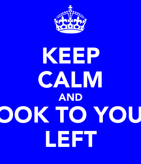 KEEP CALM AND LOOK TO YOUR LEFT