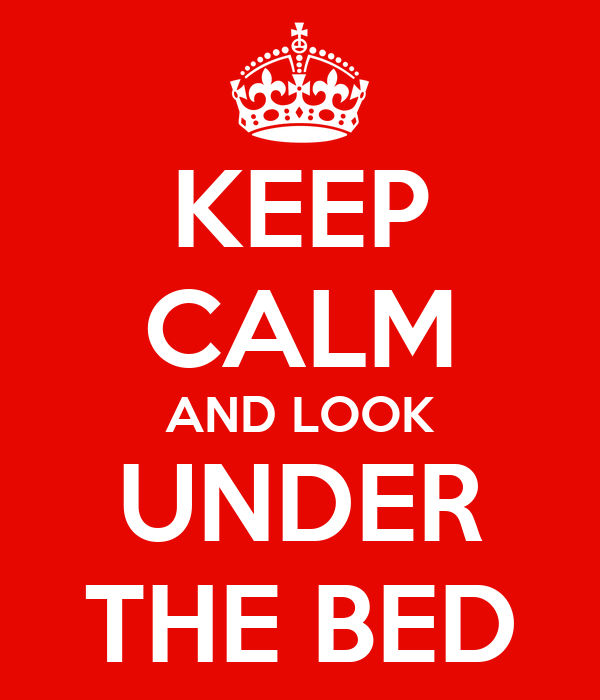 KEEP CALM AND LOOK UNDER THE BED