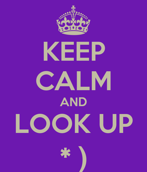 KEEP CALM AND LOOK UP * )