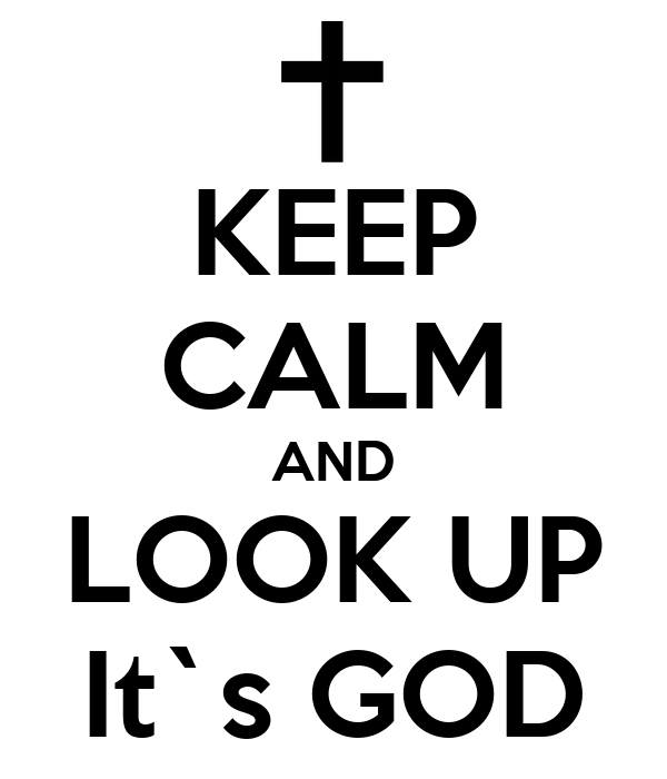 KEEP CALM AND LOOK UP It`s GOD