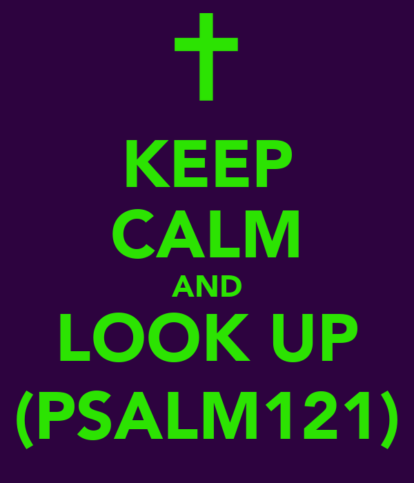 KEEP CALM AND LOOK UP (PSALM121)