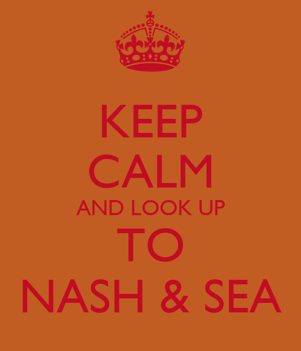 KEEP CALM AND LOOK UP TO NASH & SEA