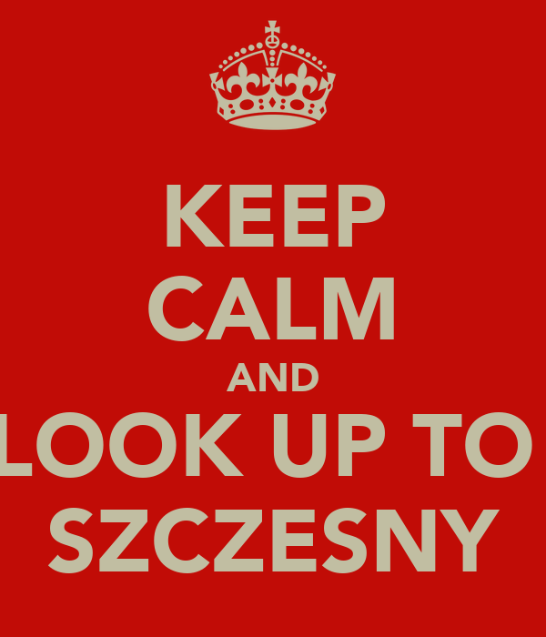 KEEP CALM AND LOOK UP TO  SZCZESNY