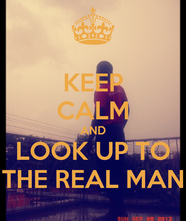 KEEP CALM AND LOOK UP TO THE REAL MAN