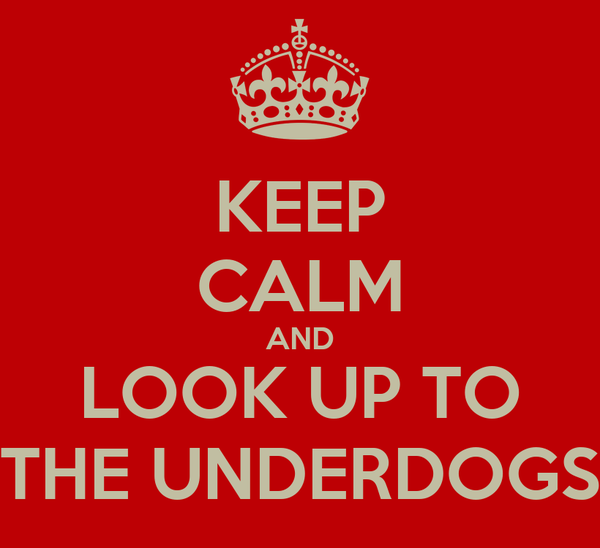 KEEP CALM AND LOOK UP TO THE UNDERDOGS