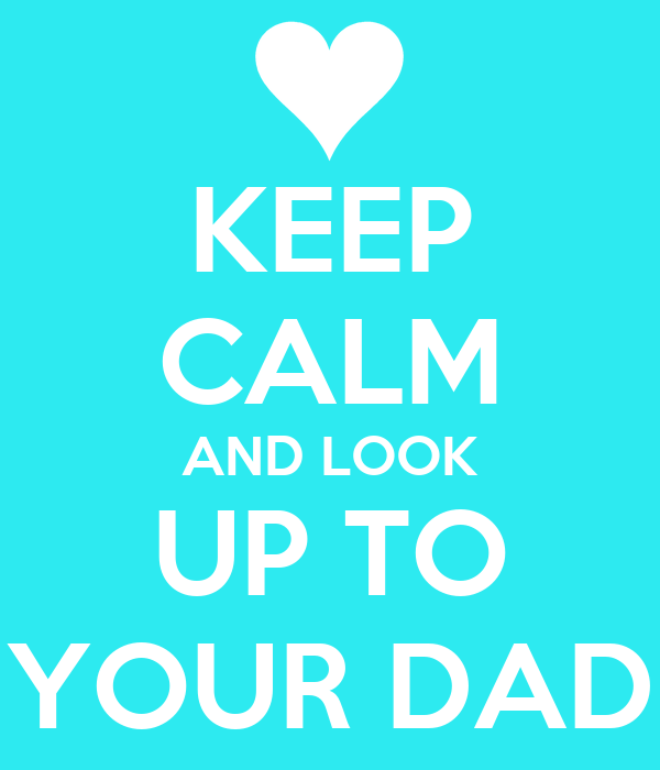 KEEP CALM AND LOOK UP TO YOUR DAD