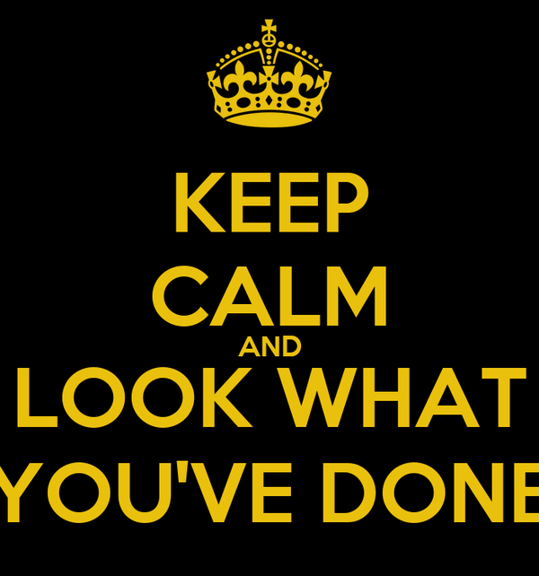 KEEP CALM AND LOOK WHAT YOU'VE DONE