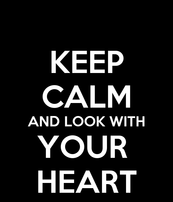 KEEP CALM AND LOOK WITH YOUR  HEART