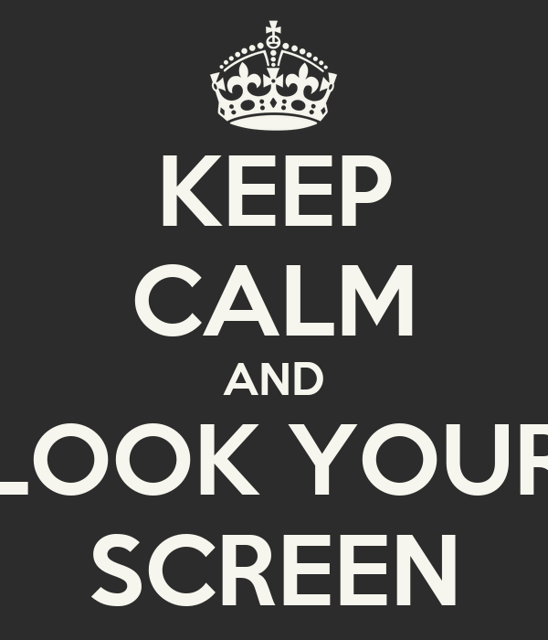 KEEP CALM AND LOOK YOUR SCREEN