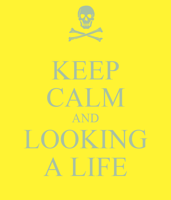 KEEP CALM AND LOOKING A LIFE