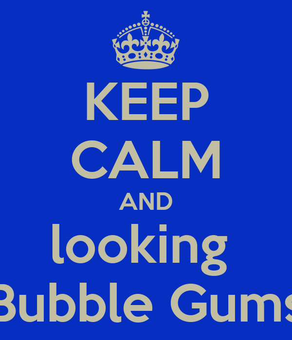 KEEP CALM AND looking  Bubble Gums