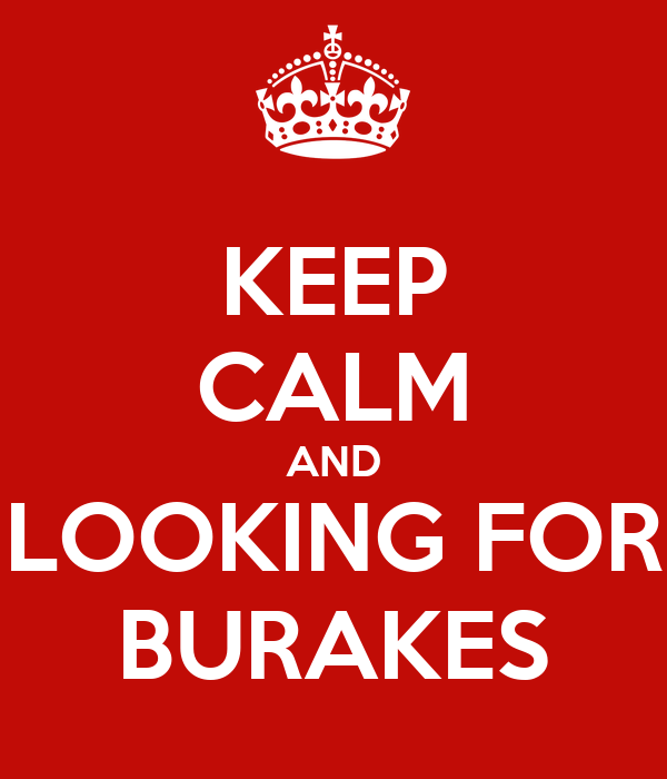 KEEP CALM AND LOOKING FOR BURAKES