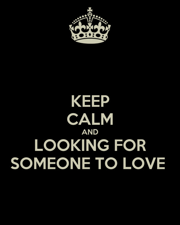 KEEP CALM AND LOOKING FOR SOMEONE TO LOVE