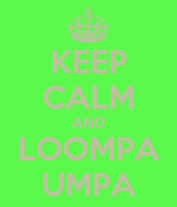 KEEP CALM AND LOOMPA UMPA
