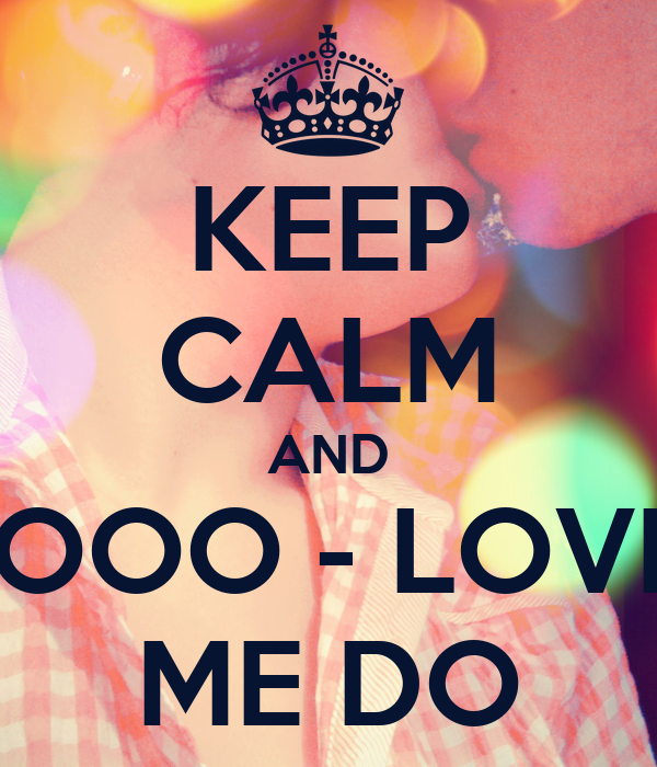 KEEP CALM AND LOOO - LOVE  ME DO
