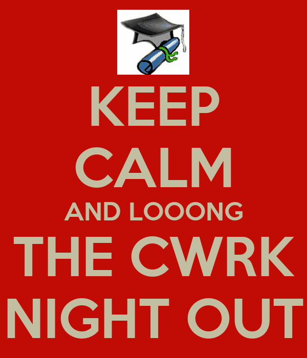 KEEP CALM AND LOOONG THE CWRK NIGHT OUT