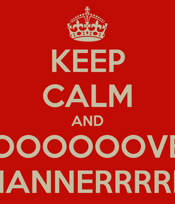 KEEP CALM AND LOOOOOOVEE HANNERRRRR