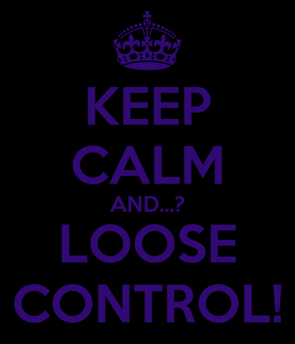KEEP CALM AND...? LOOSE CONTROL!