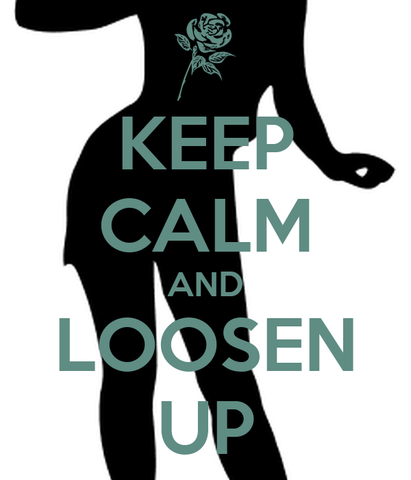 KEEP CALM AND LOOSEN UP