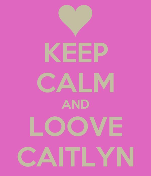 KEEP CALM AND LOOVE CAITLYN
