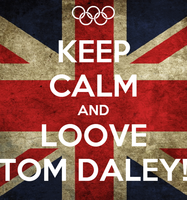 KEEP CALM AND LOOVE TOM DALEY!
