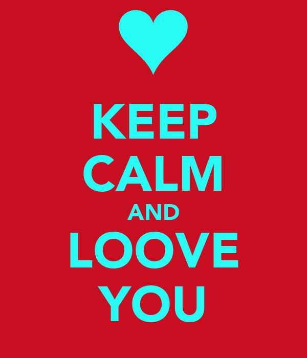 KEEP CALM AND LOOVE YOU