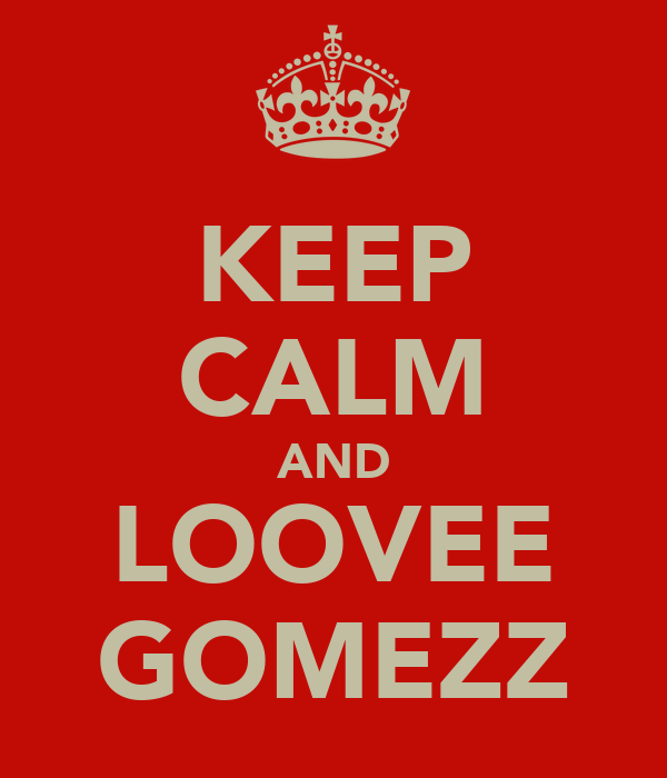 KEEP CALM AND LOOVEE GOMEZZ